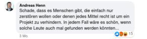 """Facebook Kommentar von Andreas Henn: """"Schade, dass es Menschen gibt, die einfach nur zerstören wollen oder denen jedes Mittel recht ist um ein Projekt zu verhindern. In jedem Fall wäre es schön, wenn solche Leute auch mal gefunden werden könnten..."""""""